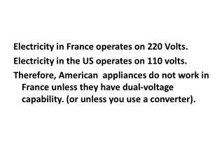 Electricity in France operates on 220 Volts. Electricity in the US operates on 110 volts.
