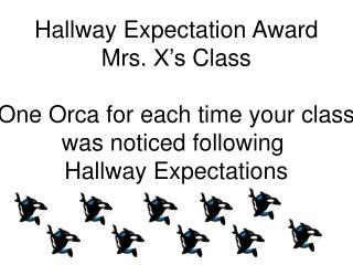 Hallway Expectation Award Mrs. X's Class O ne Orca for each time your class was noticed following
