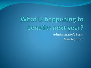 What is happening to benefits next year?