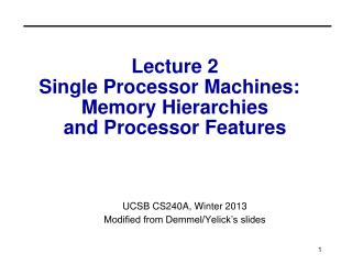 Lecture 2 Single Processor Machines:   Memory Hierarchies and Processor Features