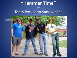"""""""Hammer Time"""" by Team  Porkchop  Sandwiches"""