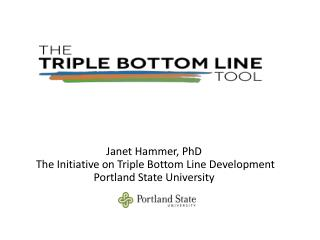 Janet Hammer, PhD  The Initiative on Triple Bottom Line Development Portland State University