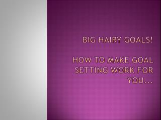 BIG HAIRY GOALS! HOW TO MAKE GOAL SETTING WORK FOR YOU...