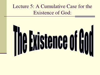 Lecture 5: A Cumulative Case for the Existence of God: