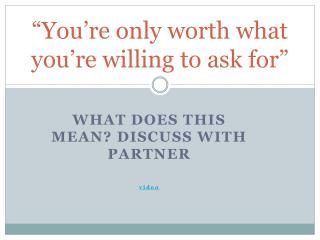 """""""You're only worth what you're willing to ask for"""""""