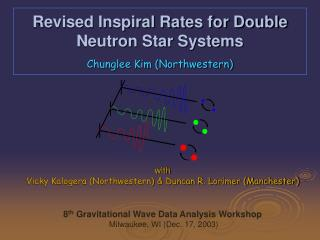 Revised Inspiral Rates for Double Neutron Star Systems Chunglee Kim (Northwestern)