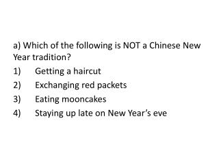 a) Which of the following is NOT a Chinese New Year tradition? 1)	Getting a haircut