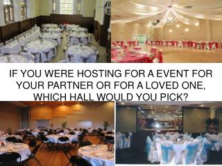IF YOU WERE HOSTING FOR A EVENT FOR YOUR PARTNER OR FOR A LOVED ONE, WHICH HALL WOULD YOU PICK?