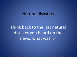 Natural disasters Think back to the last natural disaster you heard on the news, what was it?