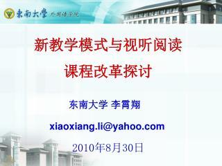 新教学模式与视听阅读 课程改革探讨 东南大学 李霄翔 xiaoxiang.li@yahoo 2010 年 8 月 30 日