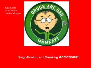 Drug,  A lcohol, and S moking  A ddictions!!