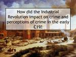 How did the Industrial Revolution impact on crime and perceptions of crime in the early C19