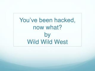 You've been hacked, now what? by  Wild Wild West