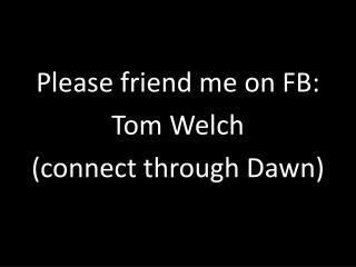 Please friend me on FB: Tom Welch (connect through Dawn)