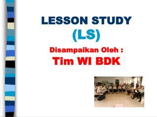 LESSON STUDY  (LS) Disampaikan Oleh : Tim WI BDK