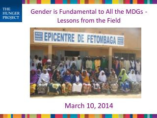 Gender is Fundamental to All the MDGs - Lessons from the Field