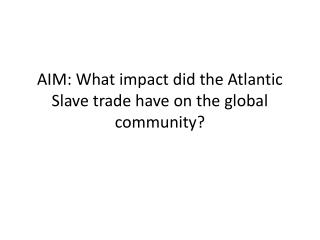 AIM: What impact did the Atlantic Slave trade have on the global community?