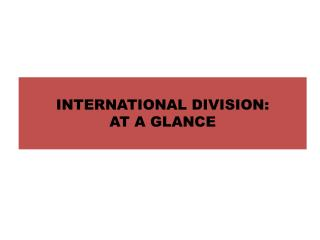 INTERNATIONAL DIVISION: AT A GLANCE