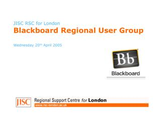 JISC RSC for London Blackboard Regional User Group Wednesday 20 th  April 2005
