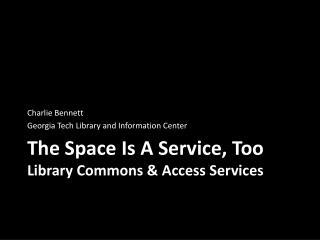 The Space Is A Service,  Too  Library Commons & Access Services