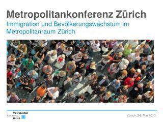 Metropolitankonferenz Zürich Immigration  und Bevölkerungswachstum im  Metropolitanraum Zürich