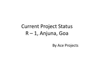 Current Project Status R – 1,  Anjuna , Goa