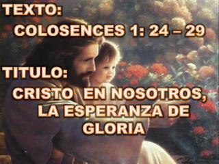 TEXTO:  COLOSENCES 1: 24 – 29 TITULO:  CRISTO  EN NOSOTROS, LA ESPERANZA DE GLORIA