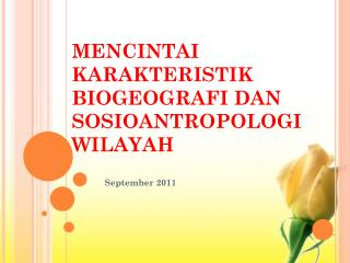 MENCINTAI KARAKTERISTIK BIOGEOGRAFI DAN SOSIOANTROPOLOGI WILAYAH
