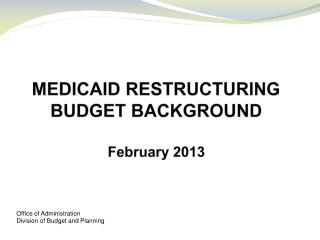 MEDICAID RESTRUCTURING BUDGET BACKGROUND February 2013
