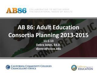 AB 86: Adult Education Consortia Planning 2013-2015 11-1-13 Debra Jones,  Ed.D . djones@cccco