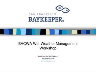 BACWA Wet Weather Management Workshop Amy Chastain, Staff Attorney Baykeeper 2008