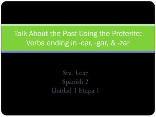 Talk About the Past Using the Preterite: Verbs ending in -car, -gar, & -zar