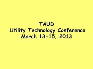 TAUD  Utility Technology Conference  March  13-15, 2013