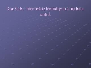 Case Study: - Intermediate Technology as a population control.