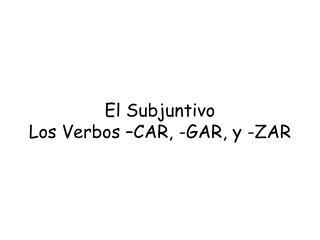 El  Subjuntivo Los  Verbos  –CAR, -GAR, y -ZAR