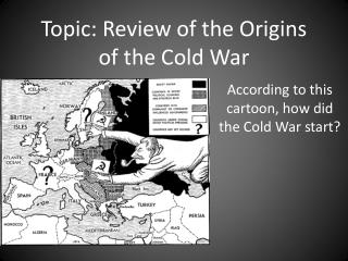 Topic: Review of the Origins of the Cold War