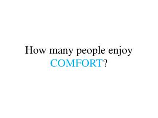 How many people enjoy  COMFORT ?