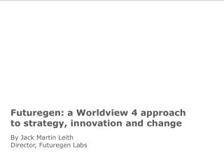 Futuregen: a Worldview 4 approach to strategy, innovation and change