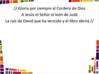 // Gloria por siempre al Cordero de Dios A  Jesús el Señor el león  de Judá