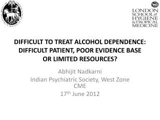 DIFFICULT TO TREAT ALCOHOL DEPENDENCE: DIFFICULT PATIENT, POOR EVIDENCE BASE OR LIMITED RESOURCES?