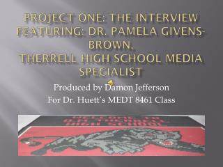 Produced by Damon Jefferson For Dr.  Huett's  MEDT 8461 Class