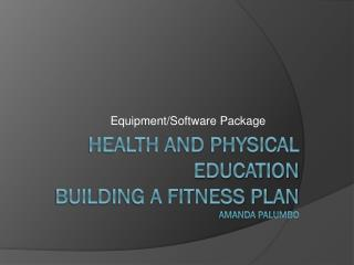 Health and Physical Education building a fitness  Plan amanda  Palumbo