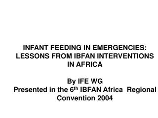 INFANT FEEDING IN EMERGENCIES:  LESSONS FROM IBFAN INTERVENTIONS IN AFRICA  By IFE WG Presented in the 6th IBFAN Africa