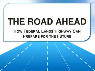 THE ROAD AHEAD How Federal Lands Highway Can Prepare for the Future