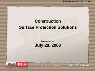 Construction  Surface Protection Solutions Presented on: July 28, 2008