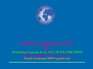 Basic Accounting Level II By Sivakumar Ganesan B. Sc, ACA, ICWA, PMP, PDIM Global Technology Services LLc, UAE Email:siv