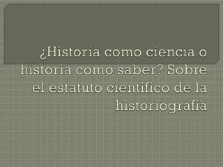 ¿Historia como ciencia o historia como saber? Sobre el estatuto científico de la historiografía