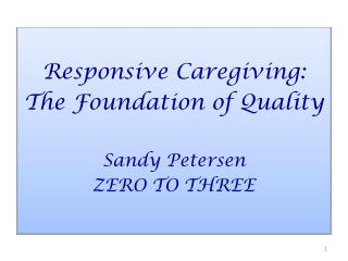 Responsive Caregiving: The Foundation of Quality Sandy Petersen ZERO TO THREE
