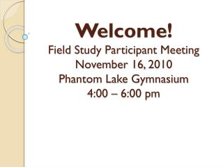 Welcome! Field  Study Participant Meeting November 16,  2010 Phantom Lake Gymnasium 4:00 – 6:00 pm