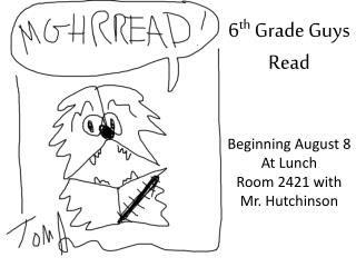 6 th  Grade Guys Read Beginning August  8 At Lunch Room 2421 with Mr. Hutchinson